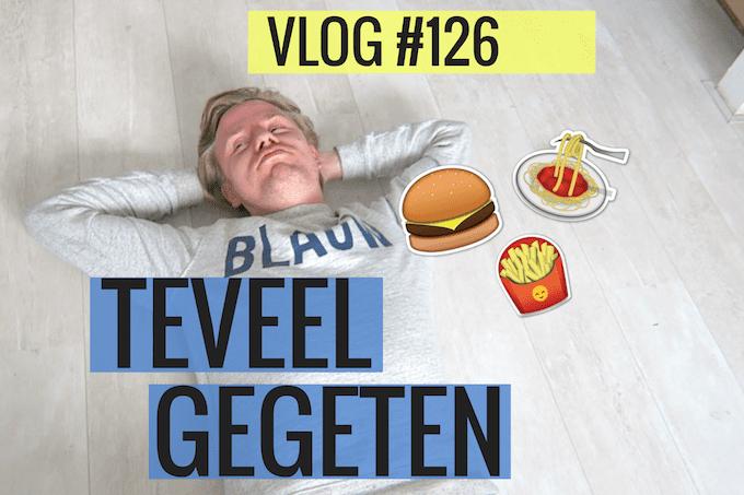 Vlog #126: teveel gegeten